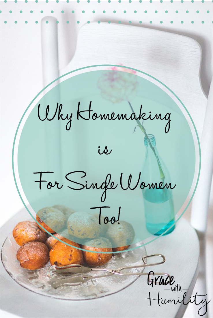 Blog Post: Why Homemaking is for Single Women Too – www.gracewithhumility.com