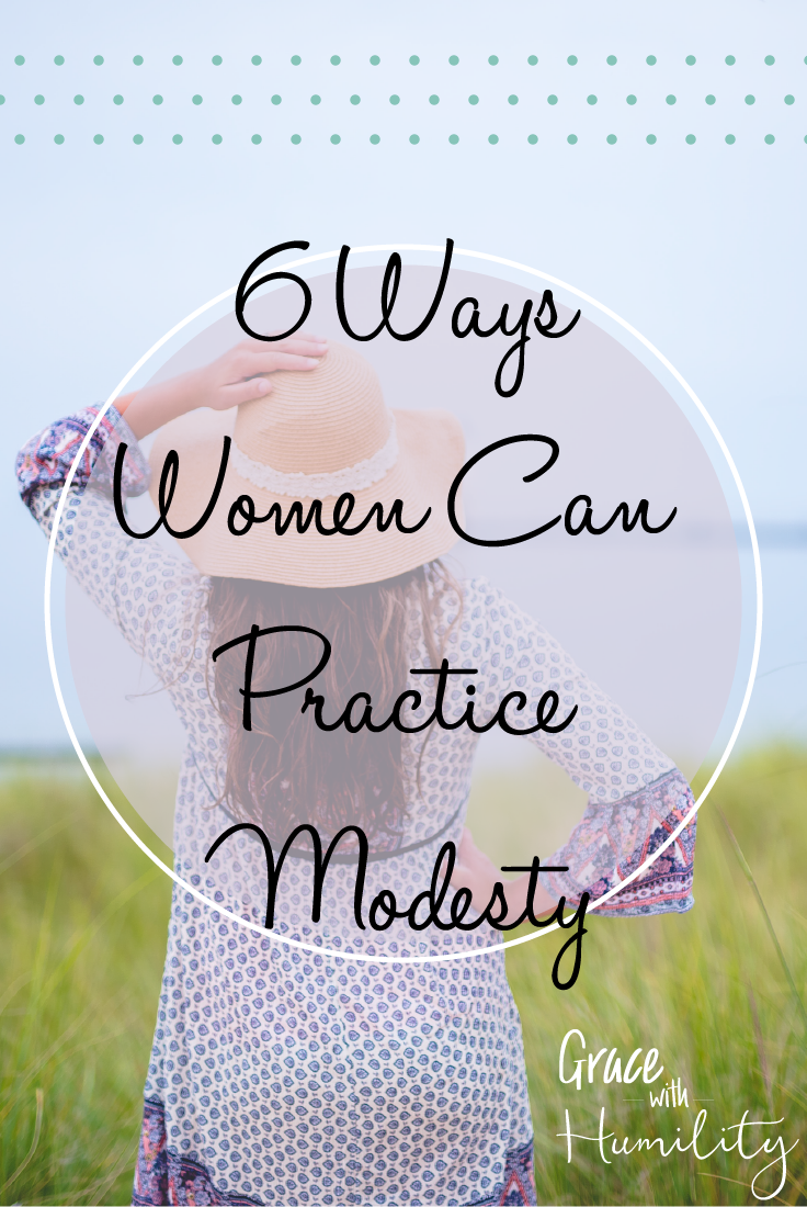 Blog Post: 6 Ways Women Can Practice Modesty – www.gracewithhumility.com