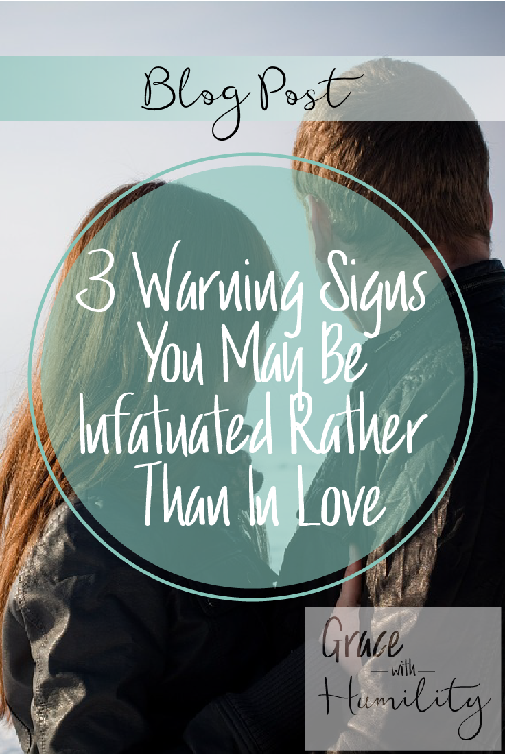 Blog Post:  3 Warning Signs You May Be Infatuated Rather Than In Love – www.gracewithumility.com