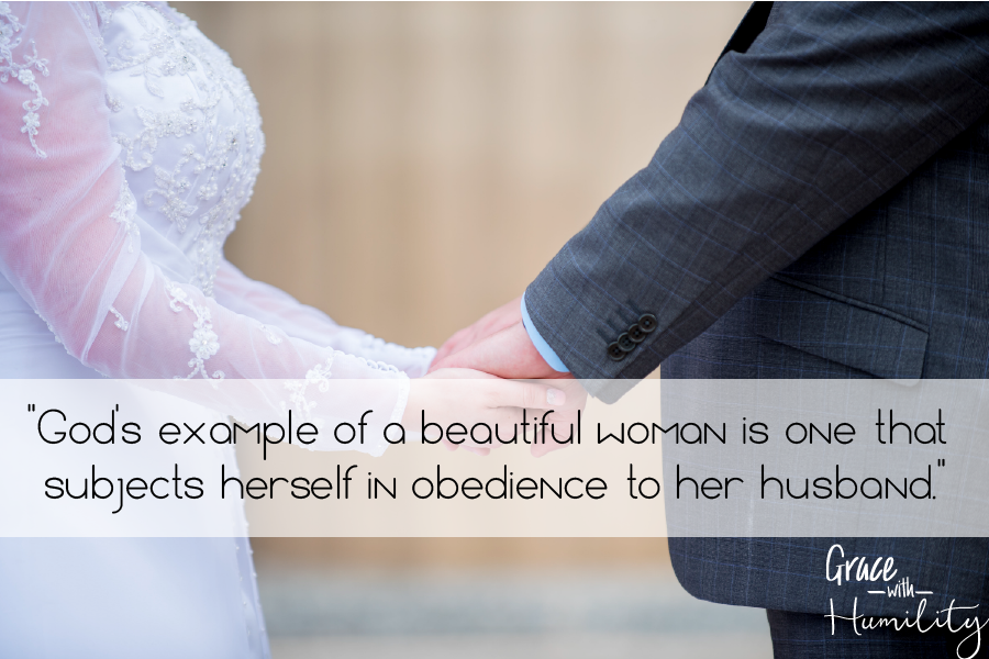 """Quote: """"God's example of a beautiful woman is one that subjects herself in obedience to her husband."""" – www.gracewithhumility.com"""