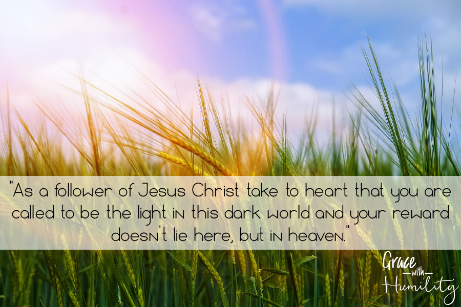 """Quote: """"As a follower of Christ take to heart that you are called to be the light in this dark world and your reward doesn't lie here, but in heaven."""" – www.gracewithhumility.com"""