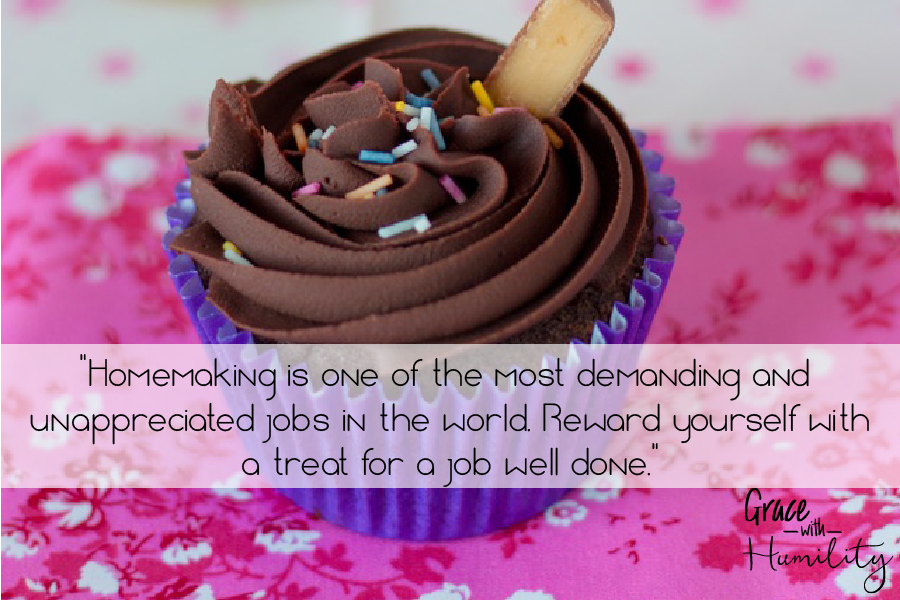 """Quote: """"Homemaking is one of the most demanding and unappreciated jobs in the world. reward yourself with a treat for a job well done."""" – www.gracewithhumility.com"""