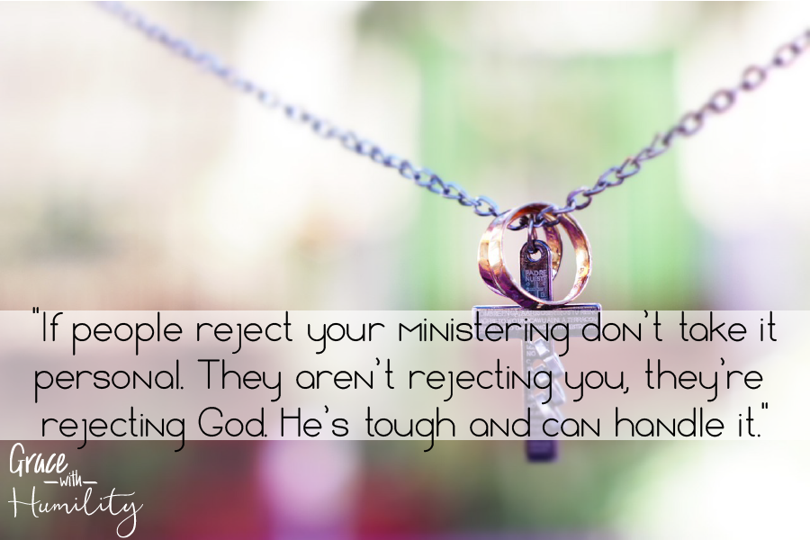 "Quote: ""If people reject your ministering don't take it personal. They aren't rejecting you, they're rejecting God. He's tough and can handle it.""""If people reject your ministering don't take it personal. They aren't rejecting you, they're rejecting God. He's tough and can handle it."" – www.gracewithhumility.com"