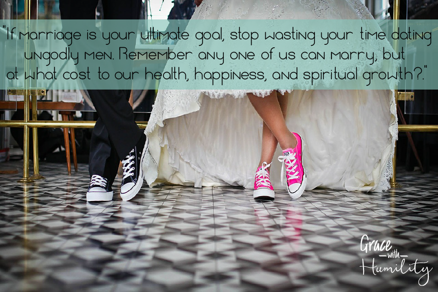 """Quote: """"If marriage is your ultimate goal, stop wasting your time dating ungodly men. Remember any one of us can marry, but at what cost to our health, happiness, and spiritual growth?"""" – www.gracewithhumility.com"""