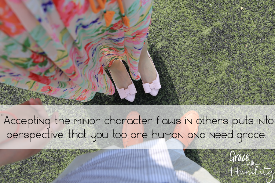 Quote:  Accepting the minor character flaws in others puts into perspective that you too are human and need grace. –www.gracewithhumility.com