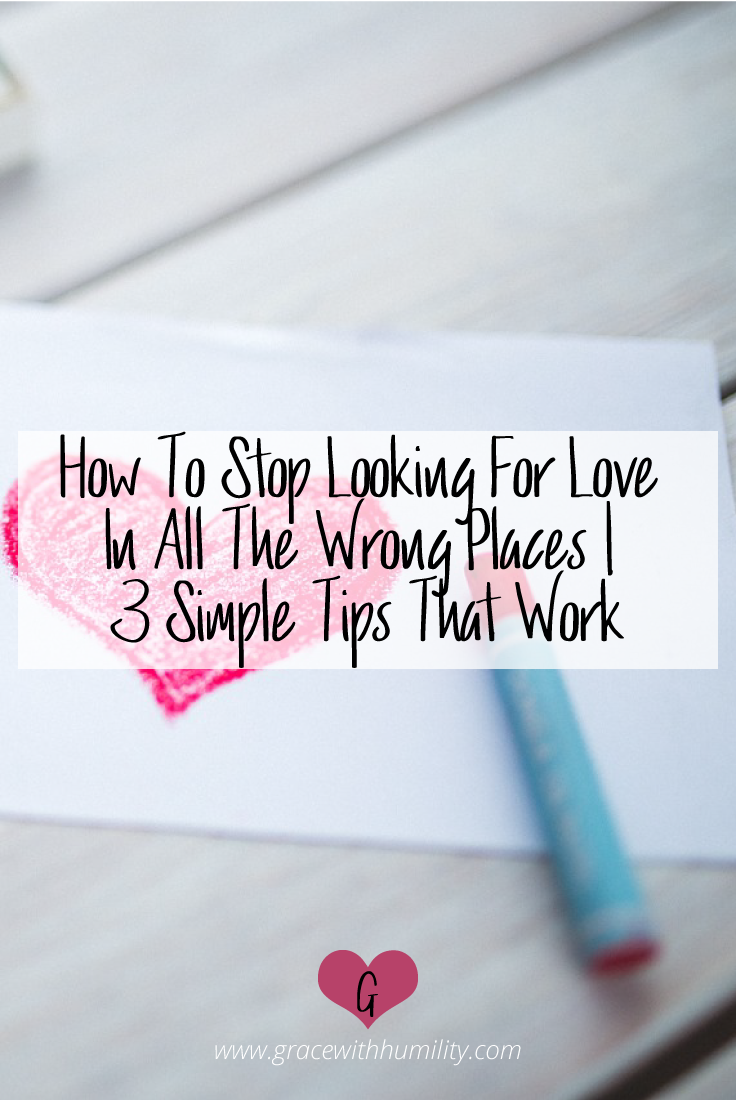 Blog Post: How to stop looking for love in all the wrong places | 3 simple tips that work  –www.gracewithhumility.com