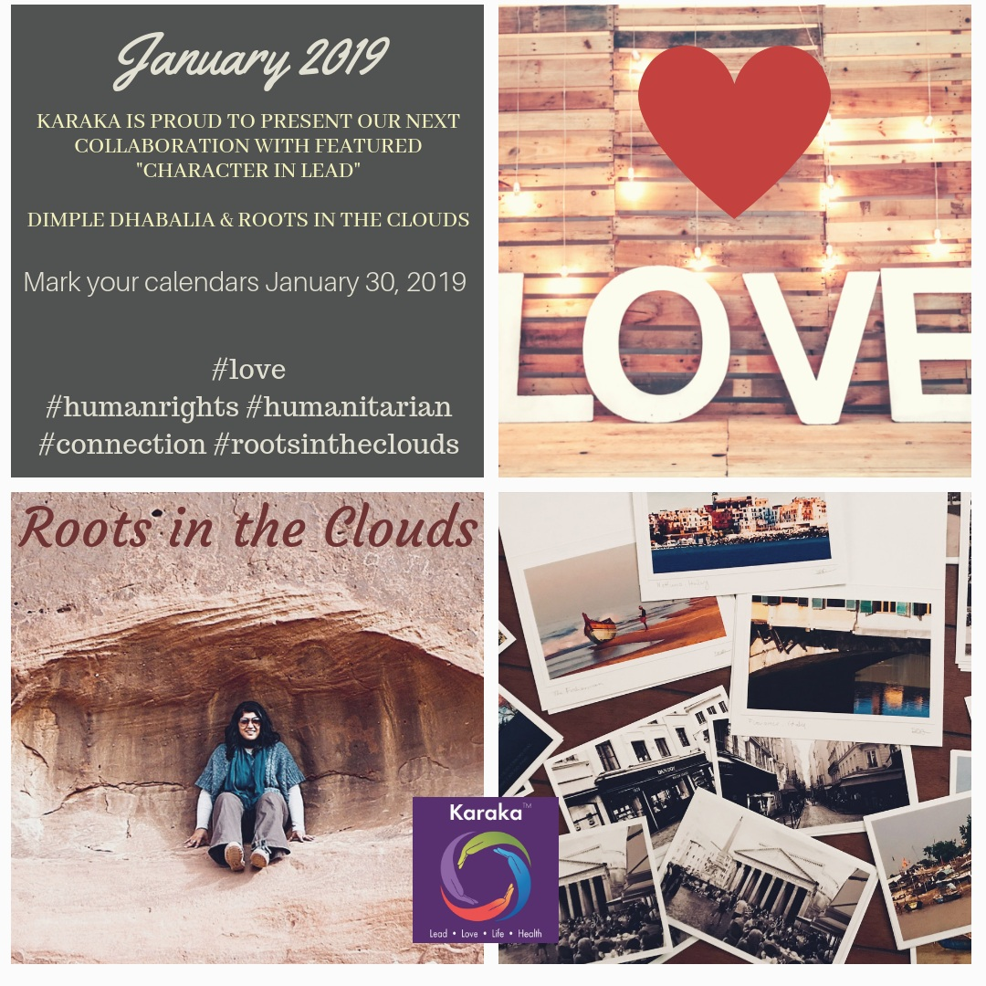 Character in LEAD - LOVE - Dimple Dhabalia from Roots in The Clouds. Karaka is proud to present our first Character in LEAD feature in #2019. Leading our first feature of the year is Dimple Dhabalia, Founder at Roots in the Clouds. We got to know Dimple and would #love for you to Join us to read Dimple's journey, as we feature her #humanitarian endeavors through her career and her experiences. She's in the field of #law and #HumanRights and has seen and shown the power of LOVE in the hardest of circumstances, and how it #manifests. In her feature, we talk about #humanconnection, Self-LOVE, and love for HUMANITY, through actions and #connections. Please mark your calendars for January 30th, as we release the feature. We invite you to join Dimple Dhabalia and her creation, #RootsInTheClouds journey.#rootsintheclouds #love #lovehumanity #leadership #connections #humanrights #compassion #empathy #kindness #characterinlead #karakalead #karaka #collectivesignificance #january30 #washingtondc #boston #authenticleadership #mindfulness #mindfulliving #mindfulleadership #meditation #meditate #journey #leadlovelifehealth #significantlife #spiritandsoul #humanspirit #characterandculturebydesign #plantingroots #connect #taste #explore #coaching
