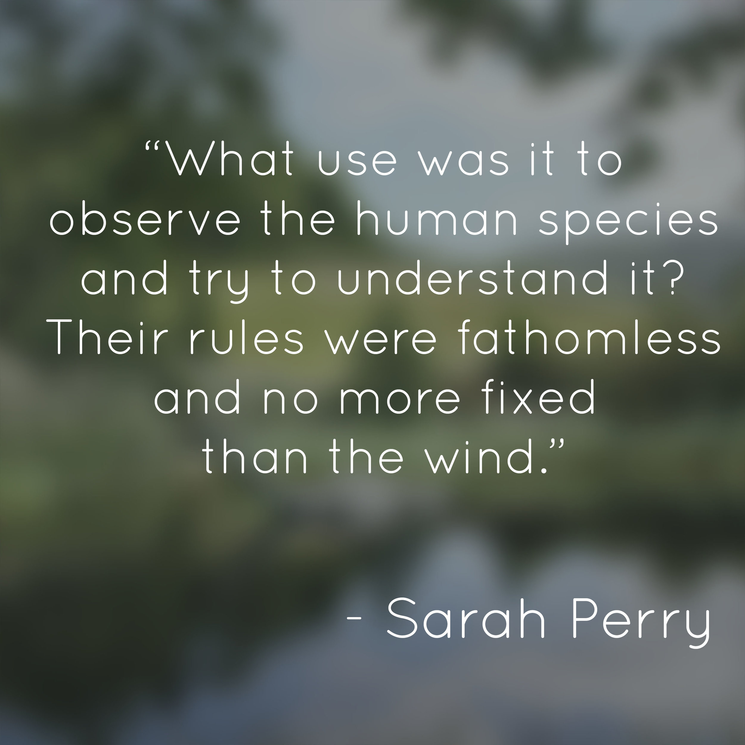 """""""What use was it to observe the human species and try to understand it? Their rules were fathomless and no more fixed than the wind."""" -Sarah Perry,  The Essex Serpent"""