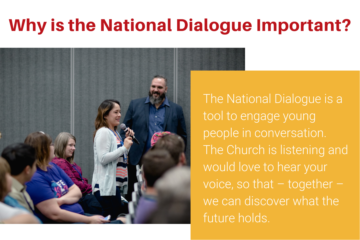 The National Dialogue is a tool to engage young people in conversation. The Church is listening and would love to hear your voice, so that – together – we can discover what the future holds. (2).png