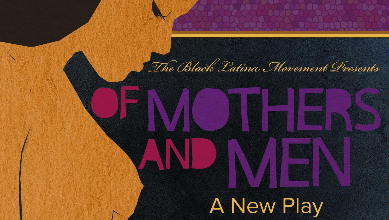OF MOTHERS AND MEN - Derived from the American classic Of Mice and Men, Of Mothers and Men explores the varying relationships between women, their mothers, and the men in their lives. This monologue driven piece (comprised of nine vignettes) dives into the pivotal roles of two of the most influential people in one's life.
