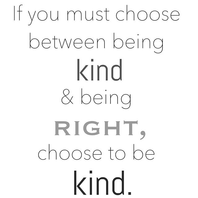 In our everyday lives with the people we interact with, it's actually not our job to make sure everyone else knows that we know everything we think we know. It is our job to be good people. . Being right and being kind certainly aren't always at odds, but when they are, kindness is much more powerful than arrogance.