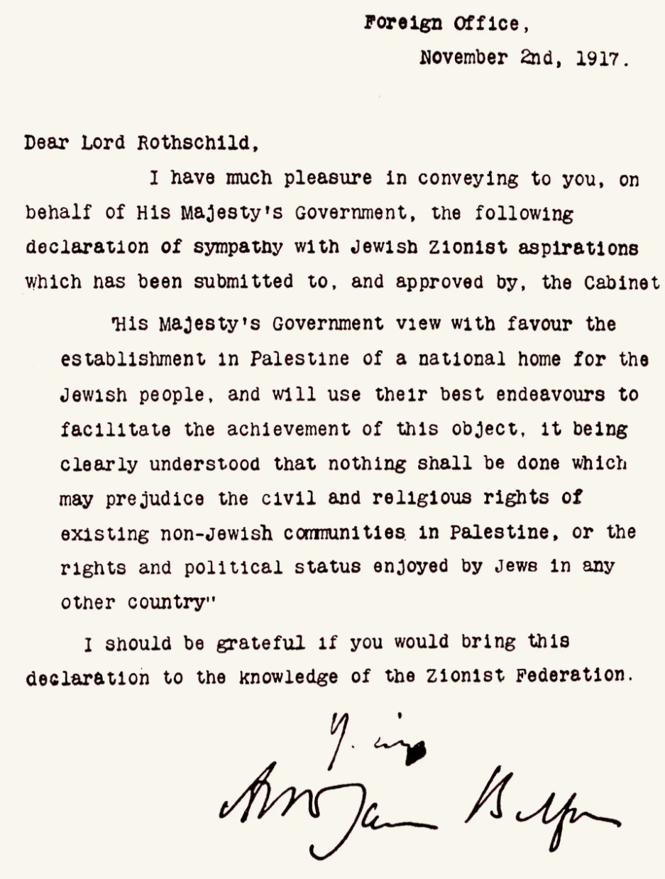 The Balfour Declaration - On November 2, 1917, the British issued the Balfour Declaration, which became one of the foundational texts of the future State of Israel. As a promise to garner Jewish support for the Allied cause during the war, it committed the British to supporting the creation of a Jewish homeland in Palestine. Though vague, its 68 words were a profound affirmation of the Zionist Movement's efforts to achieve international support, and served as the bedrock principle of British policy for the next several decades.The telegram was sent to Lord Rothschild by the British Foreign Secretary, Lord Arthur Balfour.