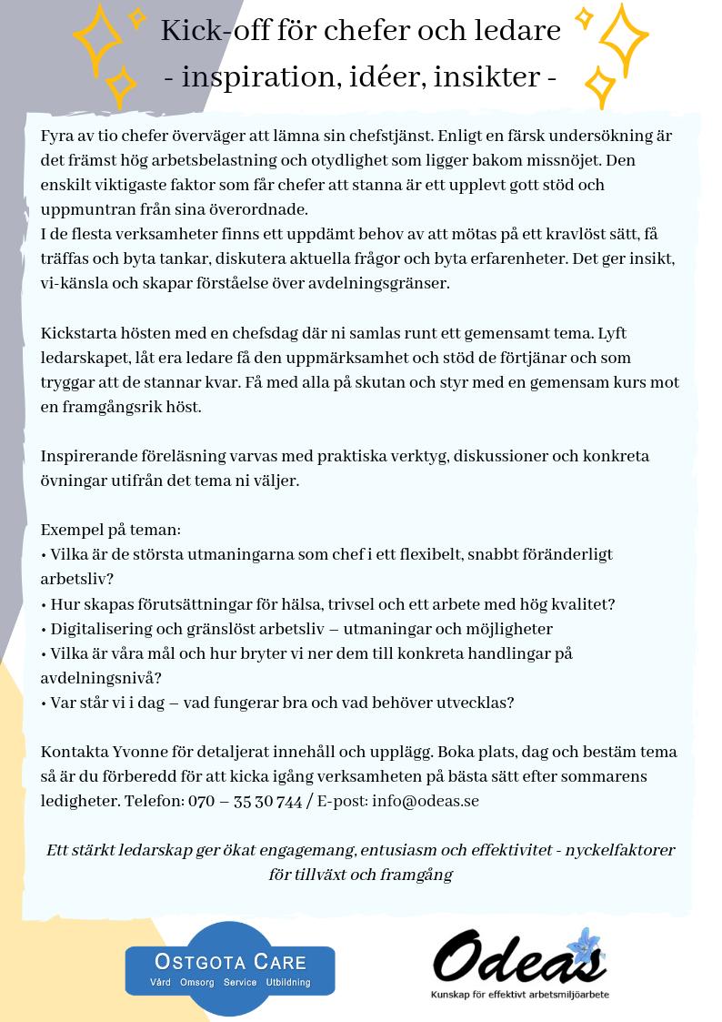 Ostgota Care erbjuder i samarbete med Odeas en Kick off! Kickstarta hösten med en chefsdag! Öppna dokumentet i pdf genom att  klicka här . Kontakta Yvonne för mer information och upplägg. Telefon: 070- 3530744 / E-post:  info@odeas.se