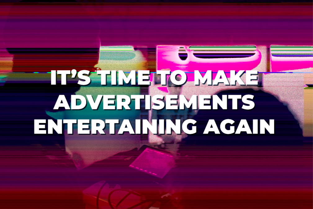 it's time to make advertisments entertaining again.png