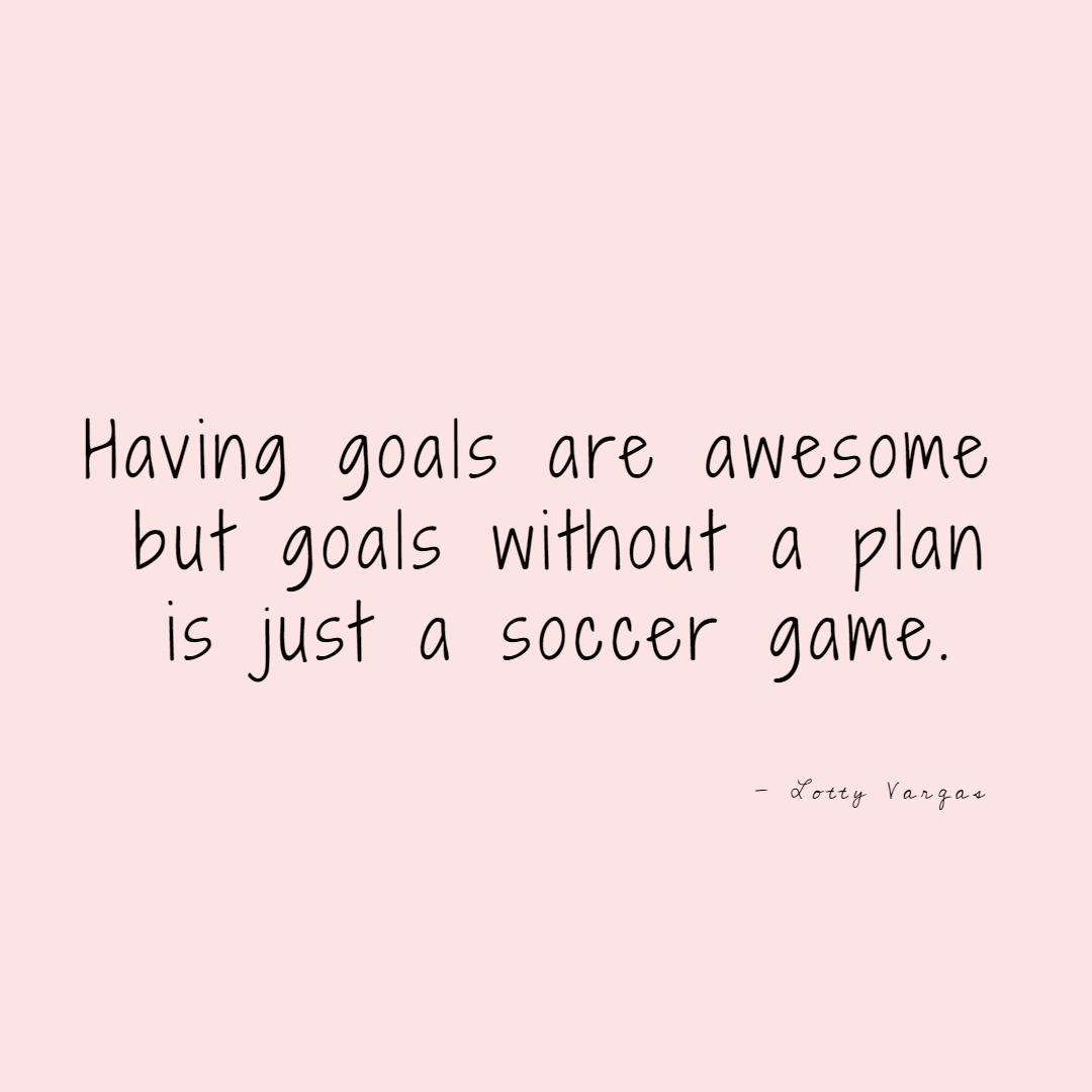Quote-having-goals-are-awesome-but-goals-without-plan-is-just-a-soccer-game-lottyvargas-copyright-lotnotes.png