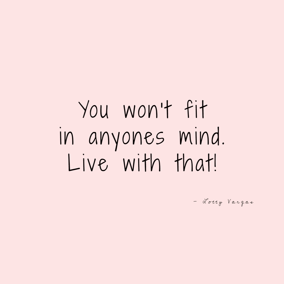 Quote-you-wont-fit-in-anyones-mind-live-with-that-lottyvargas-copyright-lotnotes.png.png