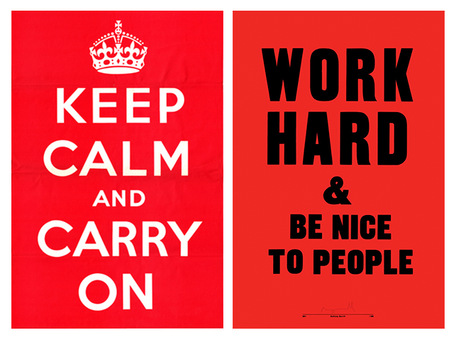 Left: British Government.   Keep Calm and Carry On   .  1939. Right: Anthony Burrill.  Work Hard & Be Nice to People (in Red) . 2004–2011.