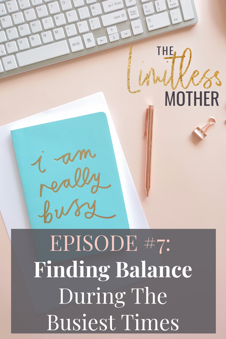 The Limitless Mother Podcast Episode 007 Finding Balance During The Busiest Times (pin).png