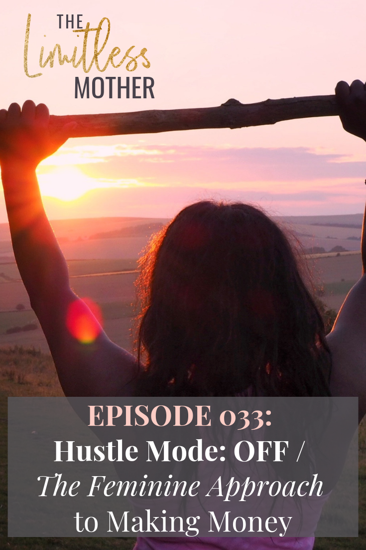 The Limitless Mother Podcast Episode 033: Hustle Mode_ OFF _ The Feminine Approach to Making Money.png