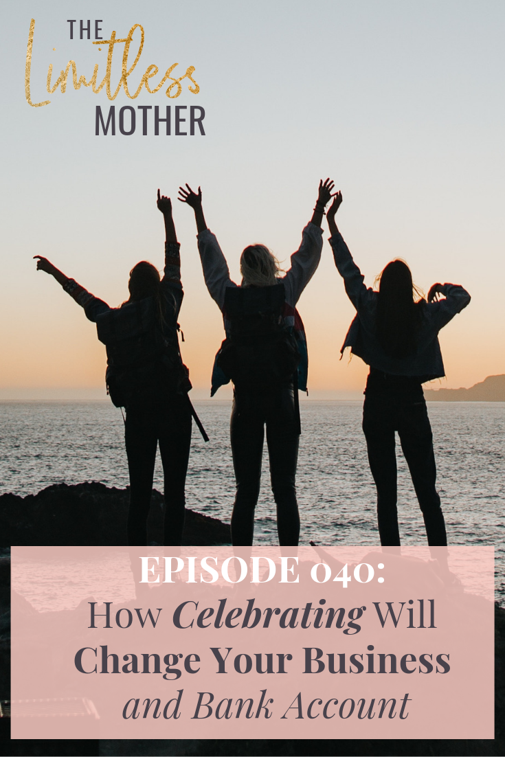 The Limitless Mother Podcast Episode 040 How celebrating will change your business and bank account.png