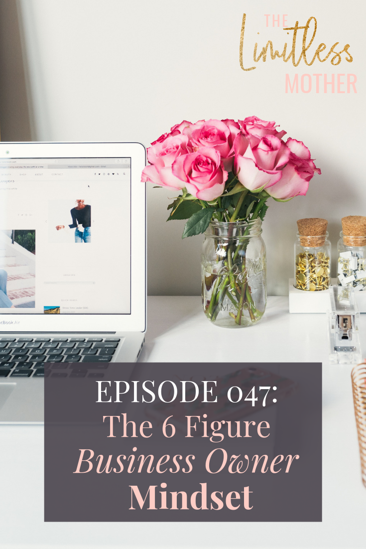 Limitless Mother Podcast Episode 047 The 6 Figure Business Owner Mindset.png