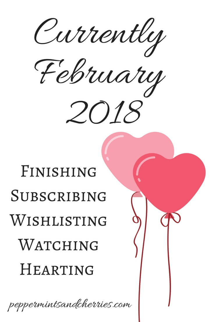 Currently at www.peppermintsandcherries.com, February 2018: Finishing, Subscribing, Wishlisting, Watching, and Hearting