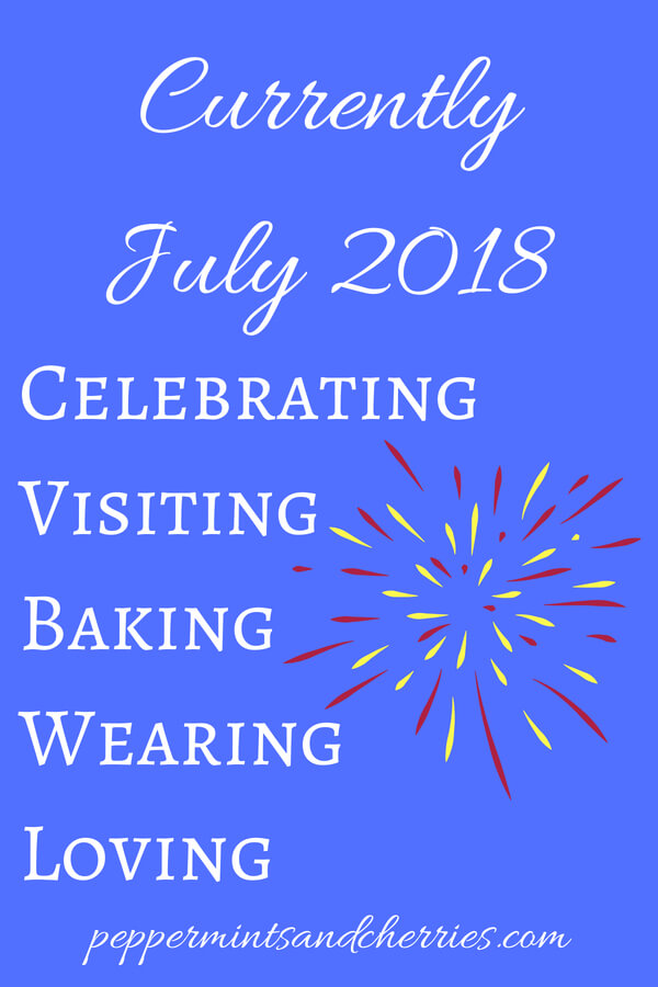 Currently Celebrating, Visiting, Baking, Wearing, and Loving in July 2018 www.peppermintsandcherries.com