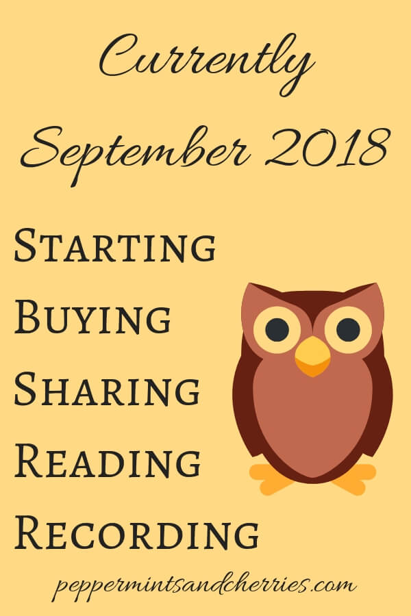 Currently Starting, Buying, Sharing, Reading, Recording in September 2018 www.peppermintsandcherries.com