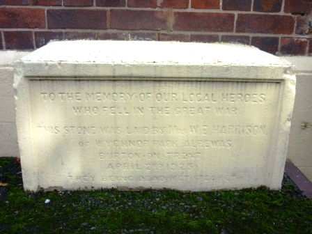 TO THE MEMORY OF OUR LOCAL HEROES            WHO FELL IN THE GREAT WAR    THIS STONE WAS LAID BY MRS. W. E. HARRISON            OF WYCHNOR PARK, ALREWAS                BURTON- ON-TRENT                  APRIL 2ND 1923          THEY BEING DEAD YET SPEAKETH