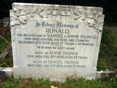 """In Loving Memory of                              RONALD            THE BELOVED SON OF SAMUEL & ANNIE FAUNCH              WHO DIED SERVING HIS KING AND COUNTRY.          DECEMBER 12TH 1939. AGED 17 YEARS & & 10 MONTHS.                             ----------                     """"IN HEAVEN WE MEET AGAIN""""    ALSO OF ANNIE FAUNCH WHO DIED DEC. 8TH 1956, AGED 62 YEARS.    ALSO OF SAMUEL FAUNCH WHO DIED JAN. 9TH 1959, AGED 72 YEARS."""