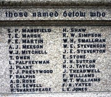 Those named below who       S.P. MANSFIELD   H.SHAW      T. E. MARSH   R. W. SIMPSON      F. E. MARTIN  W. H. SMALLMAN      A. J. MEESON        W. E. STEVENSON     W. J. MITCHELL      J. E. STEVENTON     T. OWEN   E. STONE      L. PALFREYMAN   J. H. SUTTON      J. PLANT            H. J. TAYLOR     T. J. PRESTWOOD     J. TREADWELL     F. RALPHS           F. WILLIAMS     A. B. ROSE           W. T. WILLIAMS     G. G. SEWELL         F. A. YATES     H. SHAKESPEARE     L.E. JONES