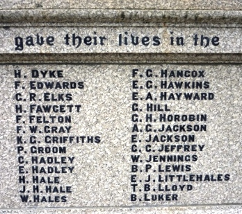 gave their lives in the       H. DYKE             F. G. HANCOX      F. EDWARDS          E. G. HAWKINS     G. R. ELKS            E. A. HAYWARD      H. FAWCETT         G. HILL      F. FELTON           G. H. HOROBIN      F. W. GRAY           A. G. JACKSON      K. G. GRIFFITHS      E. JACKSON      P. GROOM           C. C. JEFFREY      C. HADLEY           W. JENNINGS      E. HADLEY           B. P. LEWIS      H.HALE              E. J. LITTLEHALE      J. H. HALE           T. B. LLOYD     W. HALES            B. LUKER