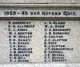 1939 – 45 and Korean Wars       V. ADDERLEY  L. A. BLAND      S. H. ALDRITT  W.A. BOON      E. J. AMOS G. S. BRADBURY     W. J. ASHTON       J. B. BURROWS      R. W. BAGLEY D. CHILTON      R. H. BAILEY A. E. CLAYTON      T. H. BAKER R. COPE      J. S. BALL R. J. CLIFTON      J. W. BASELEY      J. T. DANGERFIELD      J. W. BEESTON      R. DARRALL      N. BELLAMY J. E. DEVALL      F. B. BILL          S. T. DEVALL      S. J. BLAND A. J. DOUGHTY