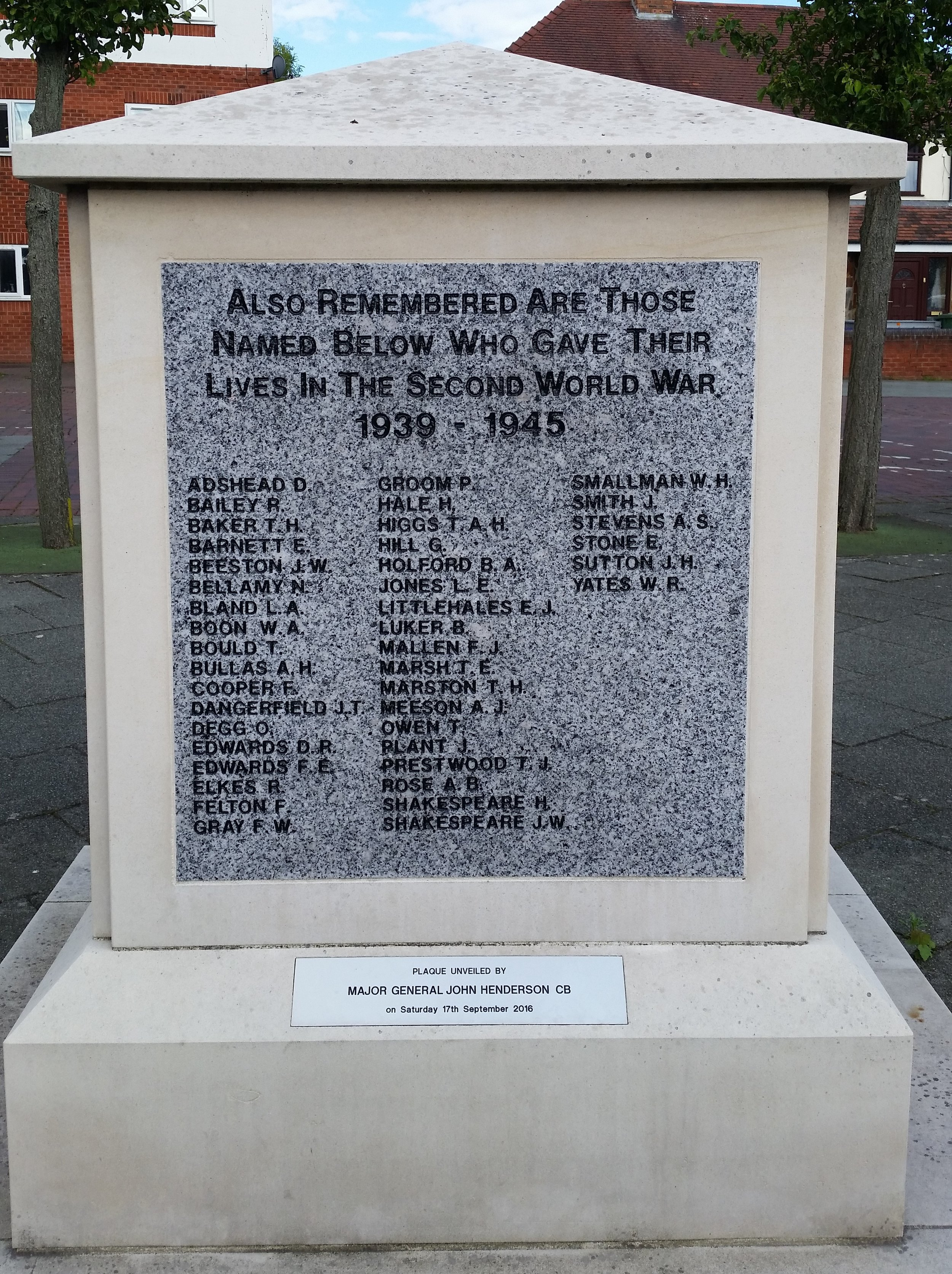 ALSO REMEMBERED ARE THOSE                   NAMED BELOW WHO GAVE THEIR                  LIVES IN THE SECOND WORLD WAR                                      1939 - 1945  ADSHEAD D                 GROOM P               SMALLMAN W H BAILEY R                     HALE H                   SMITH J BARKER T H                HIGGS T A H          STEVENS A S BARNETT E                  HILL G                   STONE E BEESTON J W               HOLFORD B A       SUTTON J M BELLAMY N                 JONES L E               YATES W R BLAND L A                   LITTLEHALES J E BOON W A                    LUKER B BOULD T                      MALLEN F J BULLAS A H                 MARSH T E COOPER F                    MARSTON T H DANGERFIELD J T      MEESON A J DEGG O                        OWEN T EDWARDS D R             PLANT J EDWARDS F E              PRESTWOOD T J ELKES R                       ROSE A B FELTON F                    SHAKESPEARE H GREY F W                     SHAKESPEARE J W