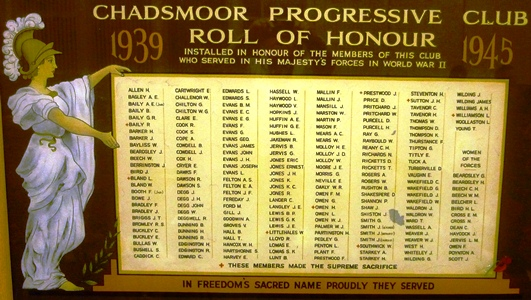 CHADSMOOR PROGRESSIVE CLUB                                1939 - 1945                              ROLL OF HONOUR              INSTALLED IN HONOUR OF THE MEMBERS OF THIS CLUB             WHO SERVED IN HIS MAJESTY'S FORCES IN WORLD WAR II