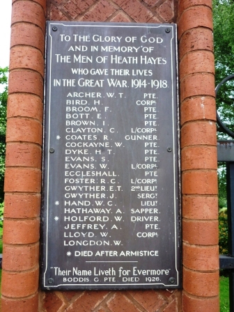 "TO THE GLORY OF GOD                     IN MEMORY OF               MEN OF HEATH HAYES              WHO GAVE THEIR LIVES       IN THE GREAT WAR 1914 - 1918          ARCHER. W. T.                     PTE.         BIRD. H.                           CORPL.         BROOM. F.                            PTE.         BOTT. E.                                PTE.         BROWN. I.                             PTE.         CLAYTON. C.                L/CORPL.     ∗  COATS. R.                      GUNNER.         COCKAYNE. W.                     PTE.         DYKE. H. T.                           PTE.         EVANS. S.                              PTE.         EVANS. W.                    L/CORPL.         ECCLESHALL.                       PTE.         FOSTER. R. C.                L/CORPL.         GWYTHER. E. T.       2ND LIEUT.         GWYTHER. J.                    SERGT.      ∗ HAND. W. C.                      LEIUT.         HATHAWAY. J.                 SERGT.      ∗ HOLFORD. W.                 DRIVER.         JEFFREY. A.                           PTE.         LLOYD. W.                        CORPL.         LONGDON. W              ∗   DIED AFTER ARMISTICE           ------------------------       ""Thier Name Liveth for Evermore""                  BODDIS. G.  DIED1926."