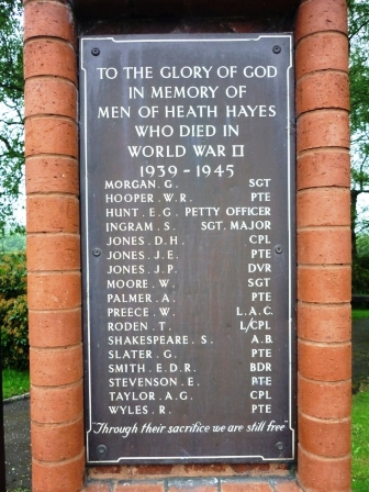 "TO THE GLORY OF GOD                         IN MEMORY OF                  MEN OF HEATH HAYES                          WHO DIED IN                         WORLD WAR II                            1939 - 1945          MORGAN. G.                        SGT         HOOPER. W. R                     PTE         HUNT. E.G.      PETTY OFFICER         INGRAM. S.            SGT. MAJOR         JONES. D. H.                         CPL         JONES. J. E.                           PTE         JONES. J. P.                           DVR         MOORE. W.                           SGT         PALMER. A.                          PTE         PREECE. W.                        L.A.C.          RODEN. T.                        L/CPL          SHAKESPEARE. S.               A.B.          SLATER. G.                          PTE          SMITH. E. D. R.                   BDR          STEVENSON. E.                   PTE          TAYLOR. A. G.                      CPL          WYLES. R.                            PTE  ""Through their sacrifice we are still free"""