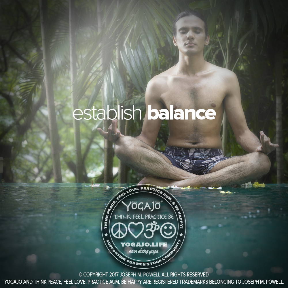 MANTRA:  ESTABLISH BALANCE —Achieving balance is an endless challenge. Whether it's too much work or too much play, too many people or so much time spent alone, overeating or starving myself my sense of balance is always being challenged. More so, keeping balance seems impossible. Yoga helps.