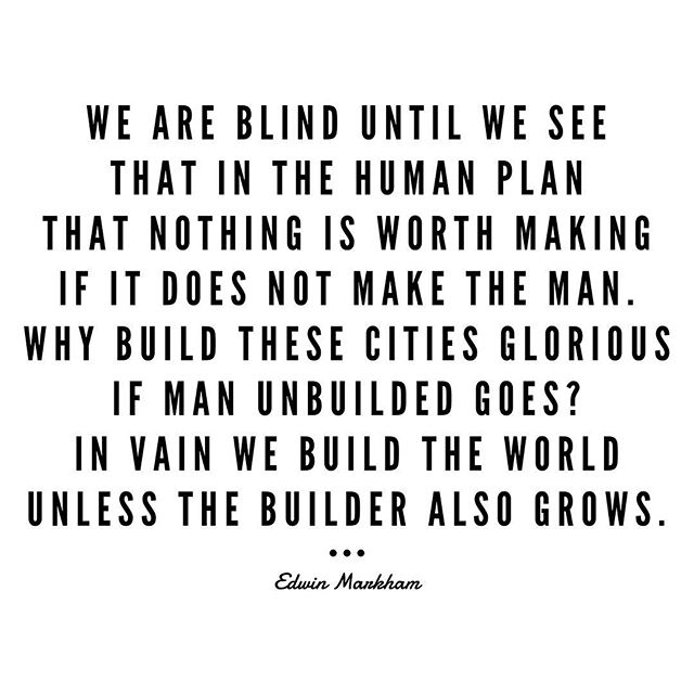 We are blind until we see That in the human plan That nothing is worth making If it does not make the man.  Why build these cities glorious If man unbuilded goes? In vain we build the world Unless the builder also grows. -Edwin Markham  You are worth investing in, because without your growth, the world/business/relationships/vision you build will be in vain.  #WeAreMeantForMore