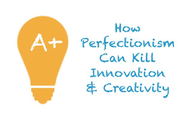 How Perfectionism Can Kill Innovation & Creativity