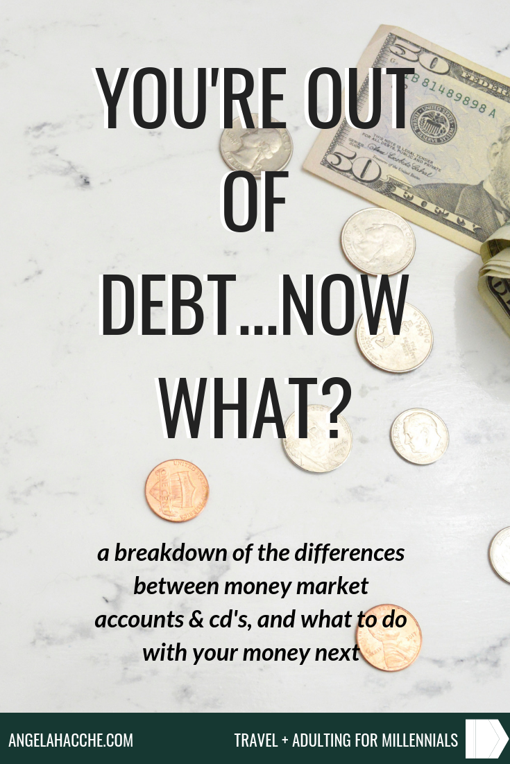 You're Out of Debt...Now What? A Breakdown of the Differences Between Money Market Accounts and CD's and What to do Next With Your Money. If you have recently paid off your last remaining debt and are wondering what to do with your money next, be sure to check out these tips! Whether you want to start saving for a home, putting away money for a home, retirement, or creating your 3-6 month emergency fund, getting on board with these fundamentals is essential.