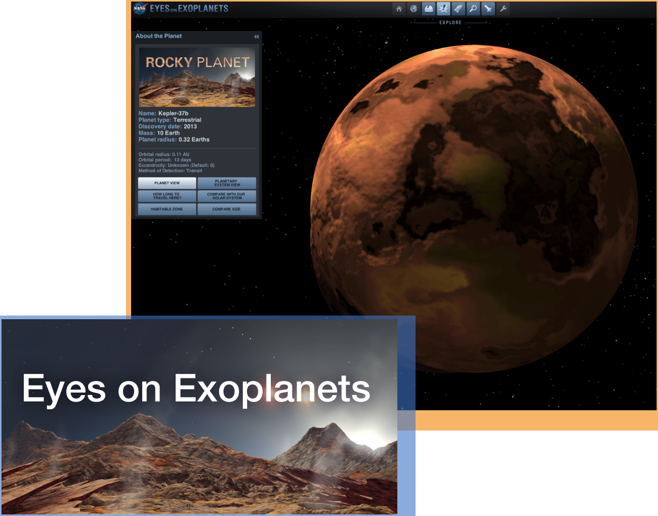 "Eyes on Exoplanets - Get set for launch. ""Eyes on Exoplanets"" will fly you to any planet you wish—as long as it's far beyond our solar system. This fully rendered 3D universe is scientifically accurate, allowing you to zoom in for a close look at more than 1,000 exotic planets known to orbit distant stars. ""Eyes on Exoplanets"" is powered by NASA's Exoplanet Archive, the official database used by professional astronomers engaged in exploring new worlds.Audience: All LearnersInteractive: Eyes on Exoplanets interactive"