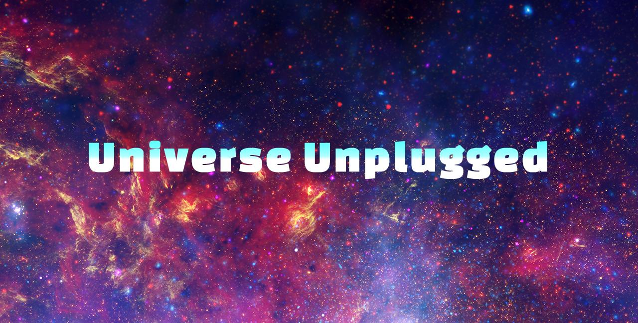 Universe Unplugged