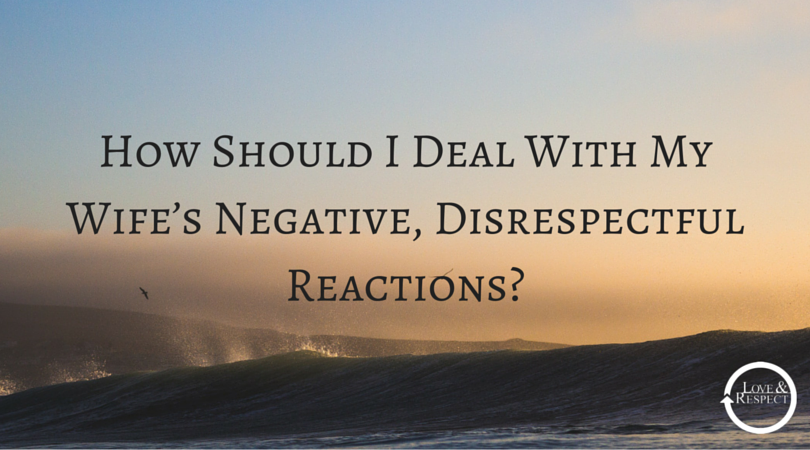 How-Should-I-Deal-With-My-Wife's-Negative-Disrespectful-Reactions-.png
