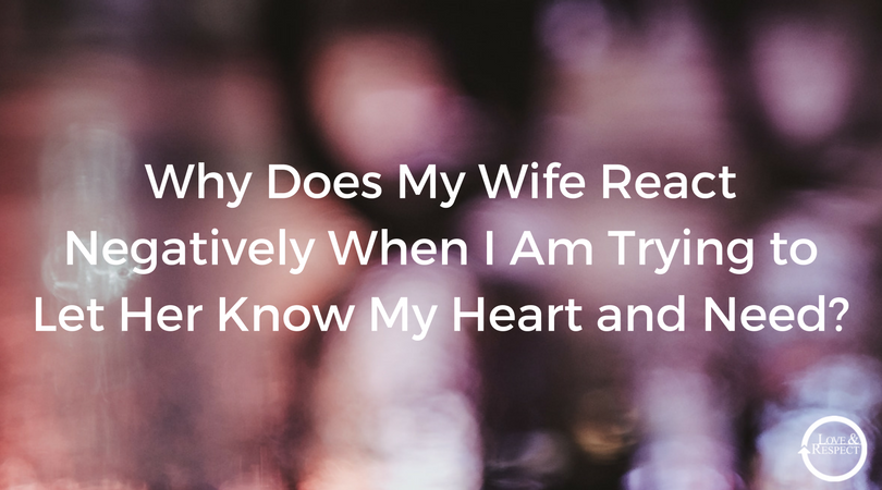 Why-Does-My-Wife-React-Negatively-When-I-Am-Trying-to-Let-Her-Know-My-Heart-and-Need-.png