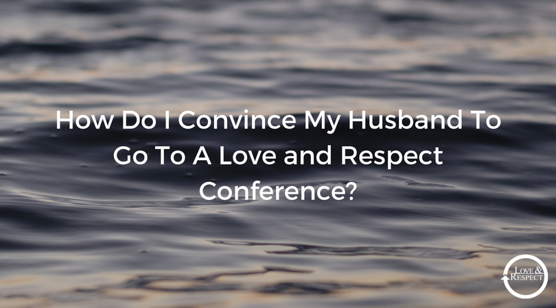 How-Do-I-Convince-My-Husband-To-Go-To-A-Love-and-Respect-Conference-.png