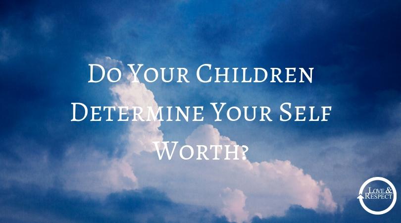 Do Your Children Determine Your Self Worth