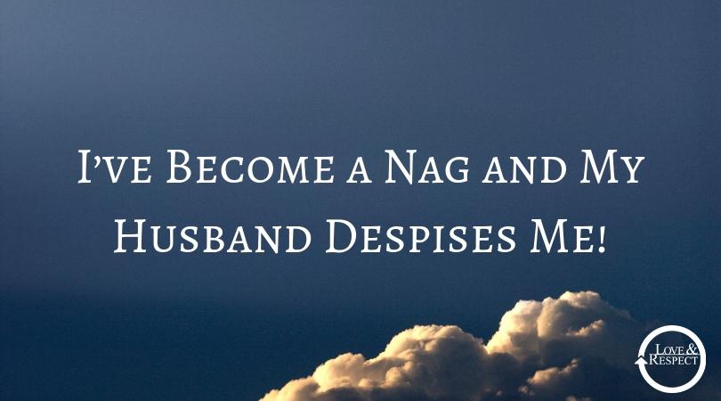 I've Become a Nag and My Husband Despises Me