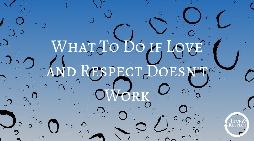 What To Do if Love and Respect Doesn't Work