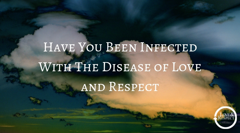 Have You Been Infected With The Disease of Love and Respect